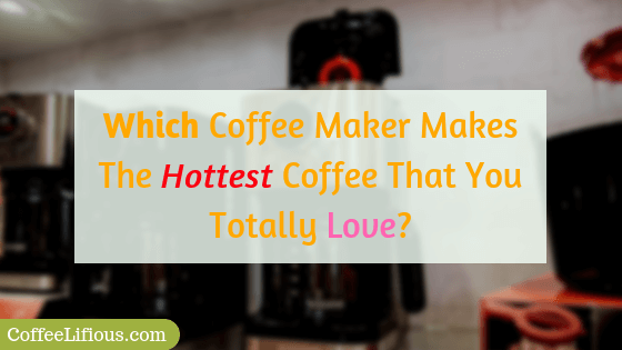 Which coffee maker makes the hottest coffee